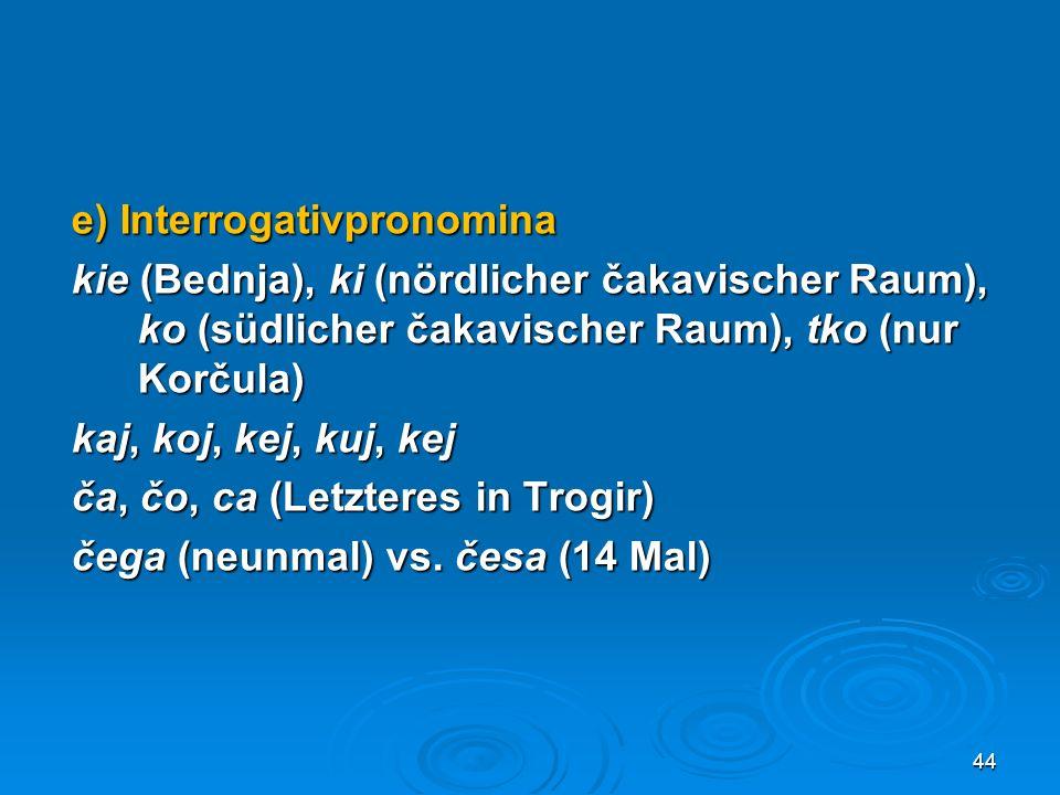 e) Interrogativpronomina kie (Bednja), ki (nördlicher čakavischer Raum), ko (südlicher čakavischer Raum), tko (nur Korčula) kaj, koj, kej, kuj, kej ča