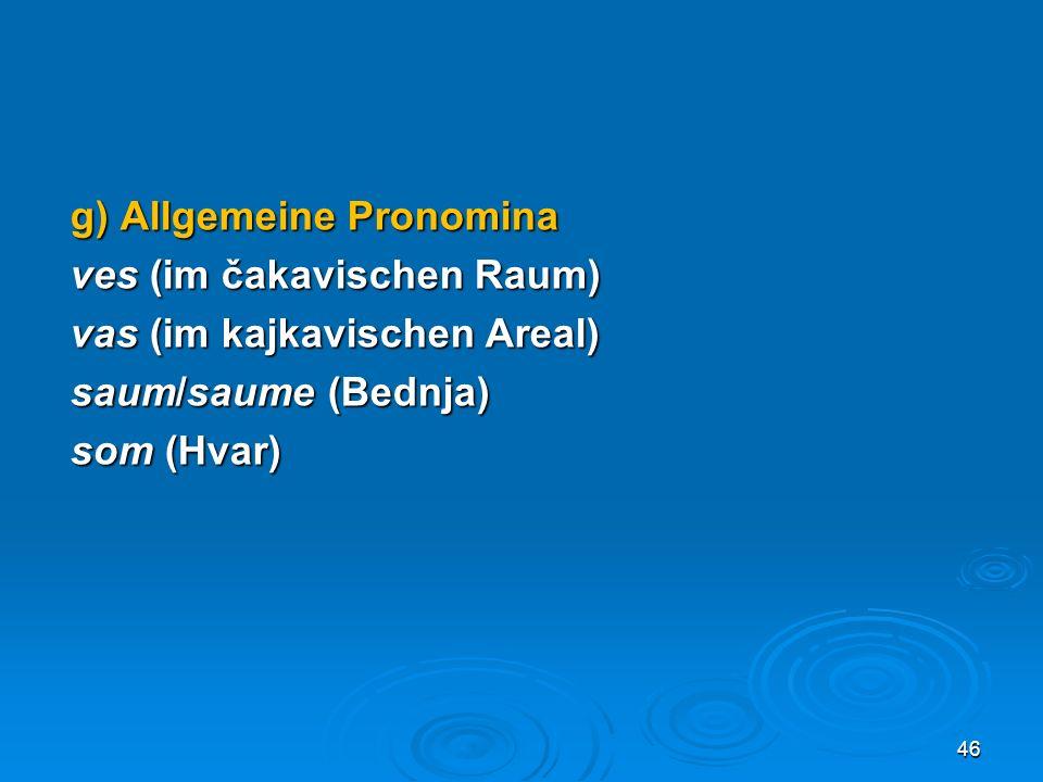 g) Allgemeine Pronomina ves (im čakavischen Raum) vas (im kajkavischen Areal) saum/saume (Bednja) som (Hvar) 46