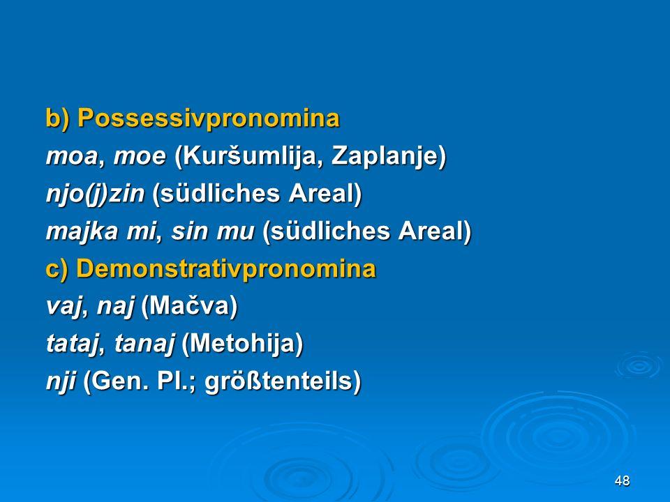 b) Possessivpronomina moa, moe (Kuršumlija, Zaplanje) njo(j)zin (südliches Areal) majka mi, sin mu (südliches Areal) c) Demonstrativpronomina vaj, naj