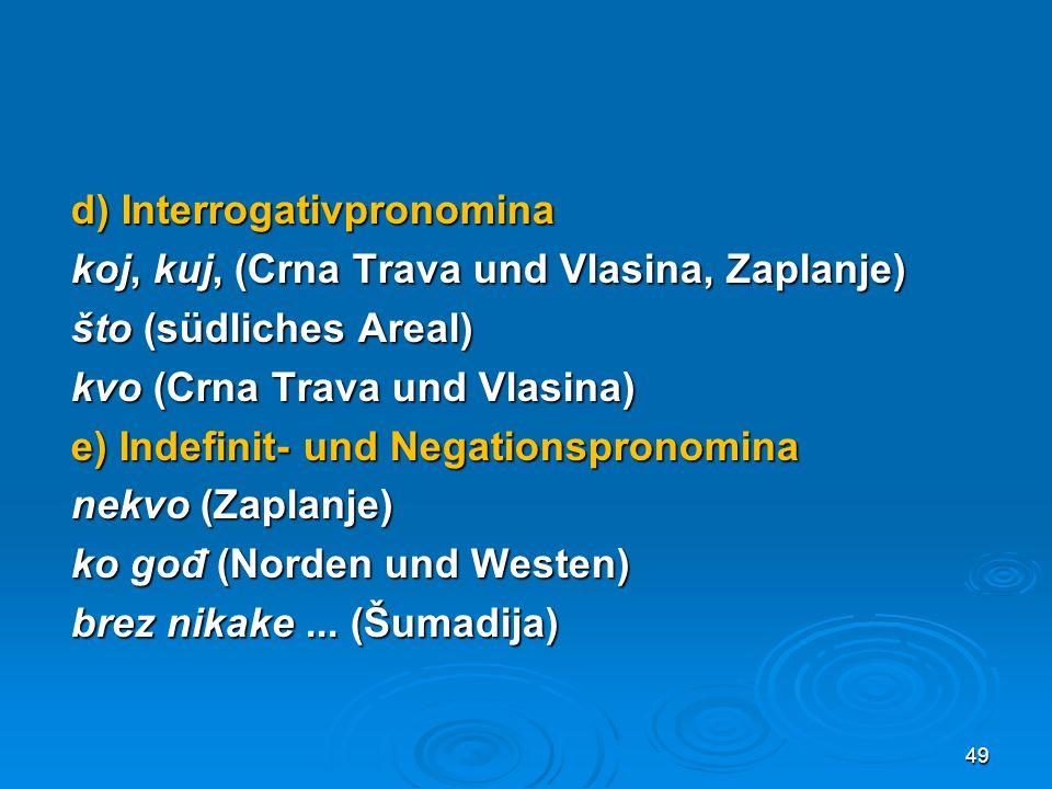 d) Interrogativpronomina koj, kuj, (Crna Trava und Vlasina, Zaplanje) što (südliches Areal) kvo (Crna Trava und Vlasina) e) Indefinit- und Negationspr
