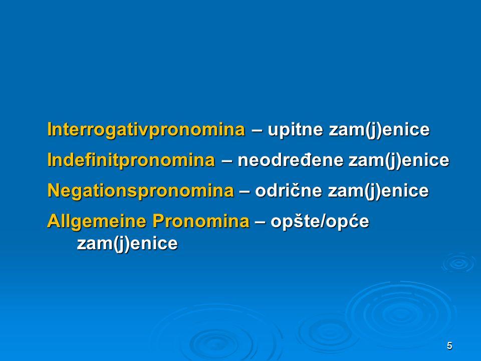 Interrogativpronomina – upitne zam(j)enice Indefinitpronomina – neodređene zam(j)enice Negationspronomina – odrične zam(j)enice Allgemeine Pronomina –