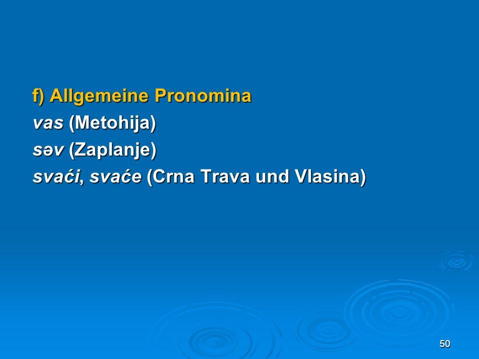 f) Allgemeine Pronomina vas (Metohija) səv (Zaplanje) svaći, svaće (Crna Trava und Vlasina) 50