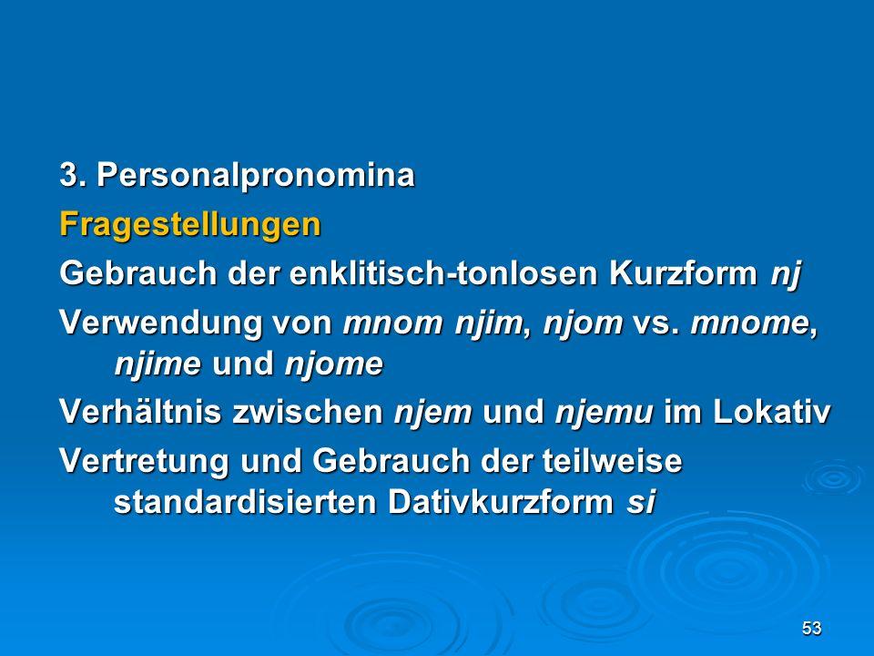 3. Personalpronomina Fragestellungen Gebrauch der enklitisch-tonlosen Kurzform nj Verwendung von mnom njim, njom vs. mnome, njime und njome Verhältnis
