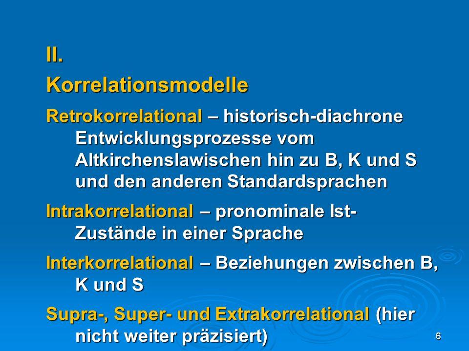 II.Korrelationsmodelle Retrokorrelational – historisch-diachrone Entwicklungsprozesse vom Altkirchenslawischen hin zu B, K und S und den anderen Stand