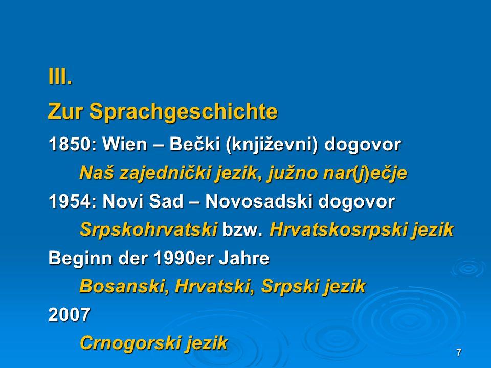 III. Zur Sprachgeschichte 1850: Wien – Bečki (književni) dogovor Naš zajednički jezik, južno nar(j)ečje 1954: Novi Sad – Novosadski dogovor Srpskohrva
