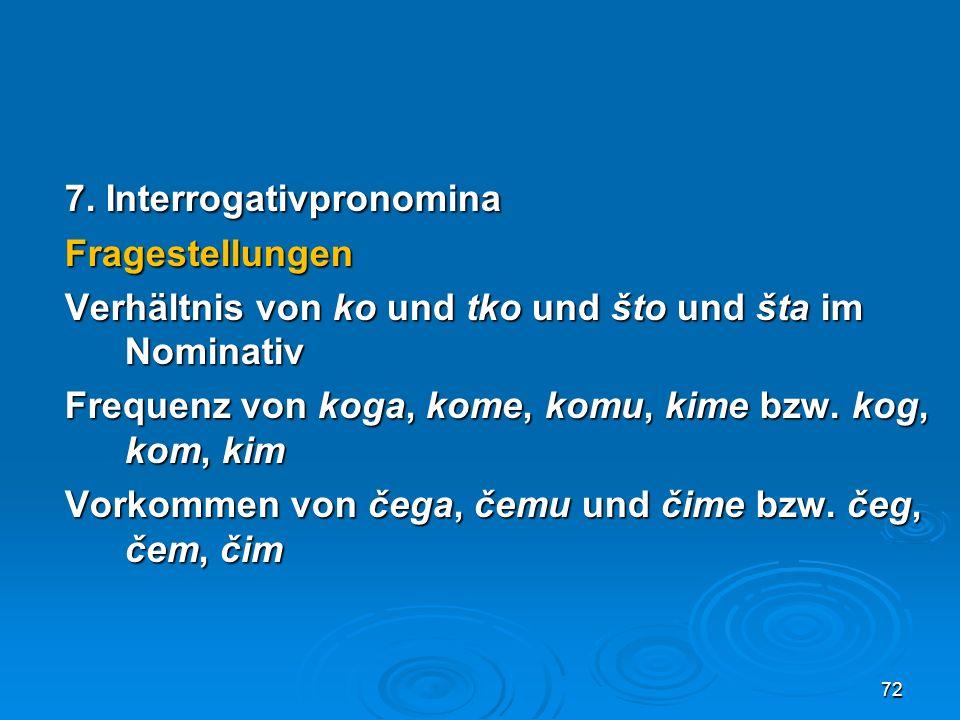 7. Interrogativpronomina Fragestellungen Verhältnis von ko und tko und što und šta im Nominativ Frequenz von koga, kome, komu, kime bzw. kog, kom, kim