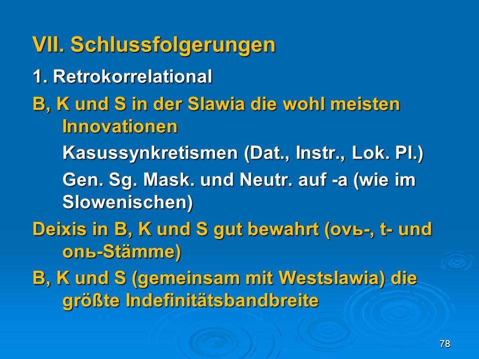 VII. Schlussfolgerungen 1. Retrokorrelational B, K und S in der Slawia die wohl meisten Innovationen Kasussynkretismen (Dat., Instr., Lok. Pl.) Gen. S
