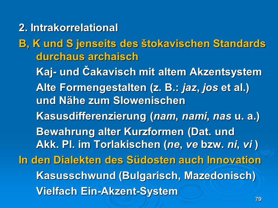 2. Intrakorrelational B, K und S jenseits des štokavischen Standards durchaus archaisch Kaj- und Čakavisch mit altem Akzentsystem Alte Formengestalten