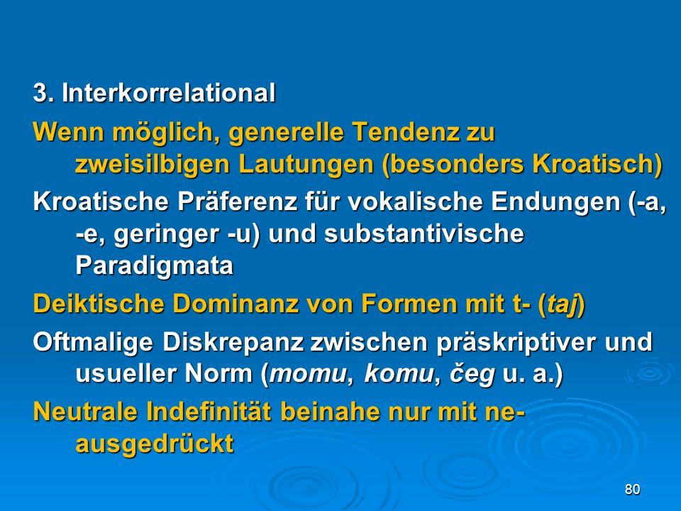 3. Interkorrelational Wenn möglich, generelle Tendenz zu zweisilbigen Lautungen (besonders Kroatisch) Kroatische Präferenz für vokalische Endungen (-a