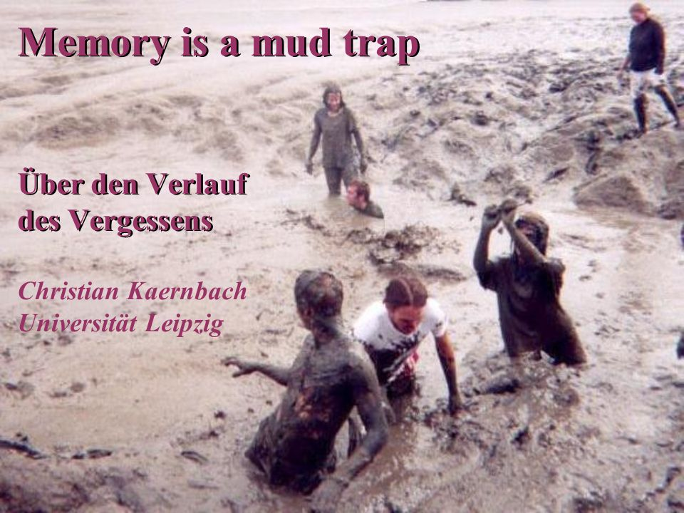 Memory is a mud trap Über den Verlauf des Vergessens Christian Kaernbach Universität Leipzig