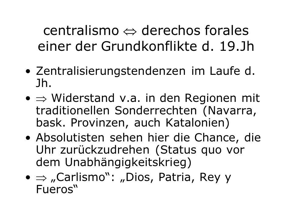centralismo derechos forales einer der Grundkonflikte d. 19.Jh Zentralisierungstendenzen im Laufe d. Jh. Widerstand v.a. in den Regionen mit tradition