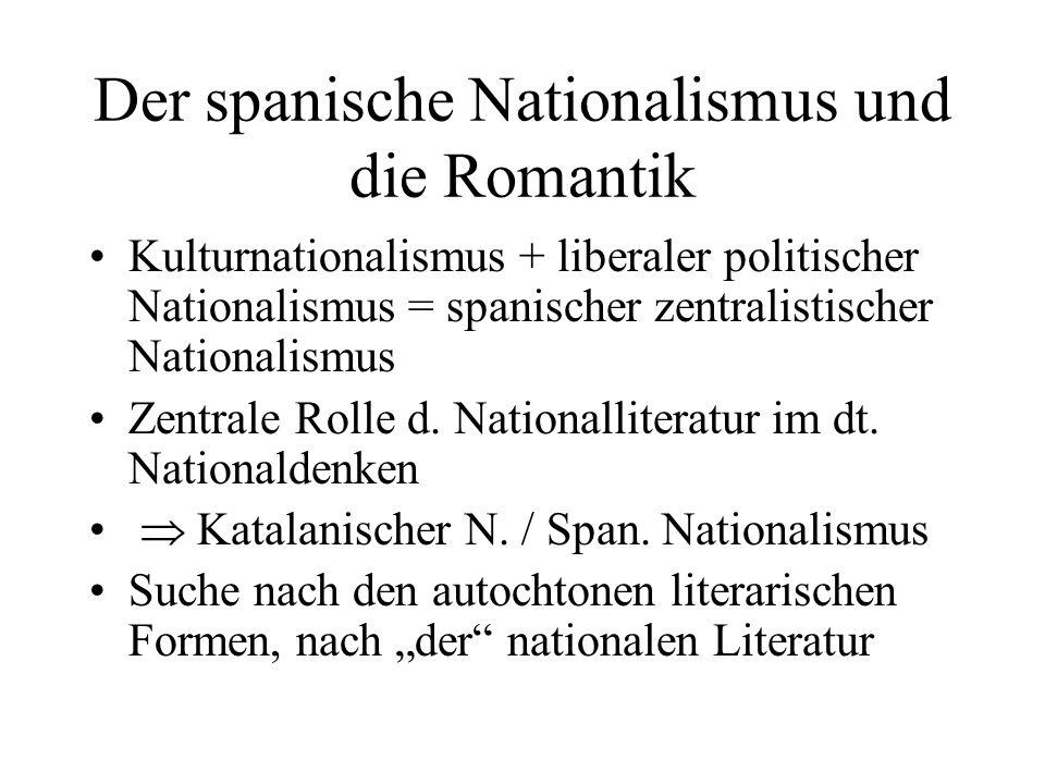 Der spanische Nationalismus und die Romantik Kulturnationalismus + liberaler politischer Nationalismus = spanischer zentralistischer Nationalismus Zentrale Rolle d.