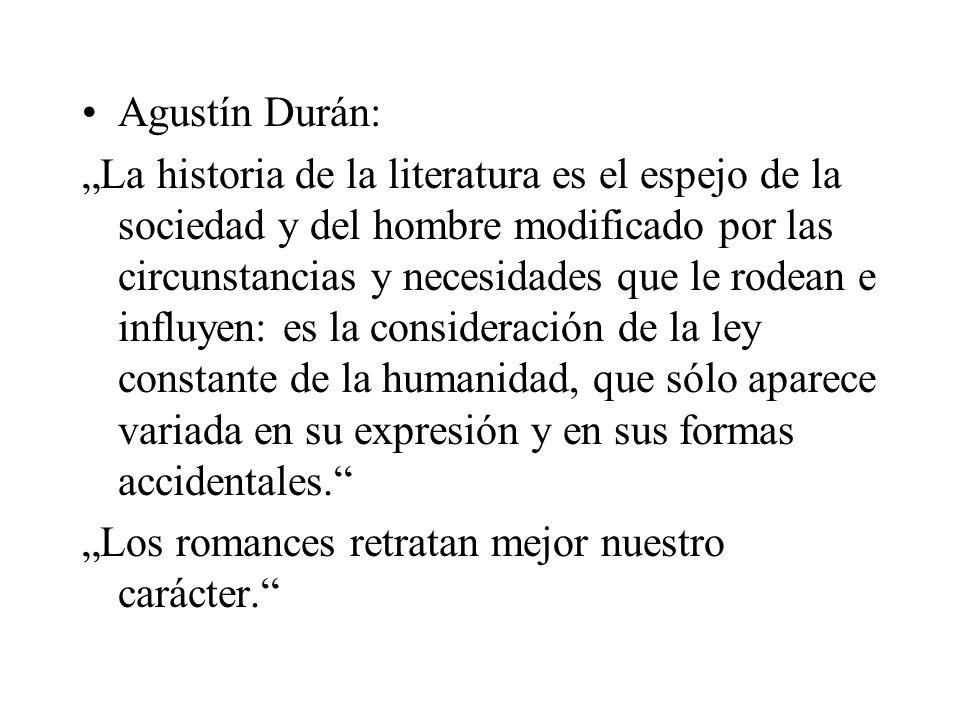 Agustín Durán: La historia de la literatura es el espejo de la sociedad y del hombre modificado por las circunstancias y necesidades que le rodean e influyen: es la consideración de la ley constante de la humanidad, que sólo aparece variada en su expresión y en sus formas accidentales.