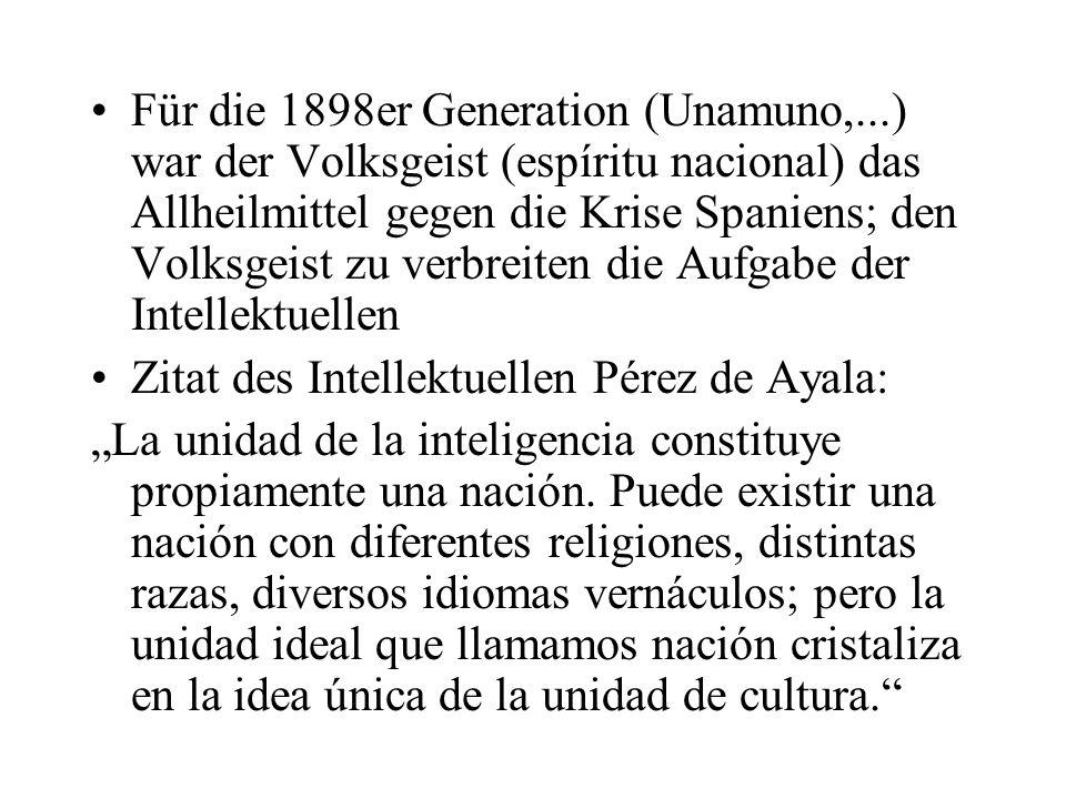 Für die 1898er Generation (Unamuno,...) war der Volksgeist (espíritu nacional) das Allheilmittel gegen die Krise Spaniens; den Volksgeist zu verbreiten die Aufgabe der Intellektuellen Zitat des Intellektuellen Pérez de Ayala: La unidad de la inteligencia constituye propiamente una nación.