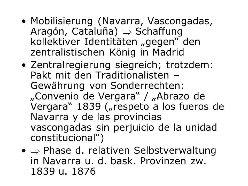 Mobilisierung (Navarra, Vascongadas, Aragón, Cataluña) Schaffung kollektiver Identitäten gegen den zentralistischen König in Madrid Zentralregierung s
