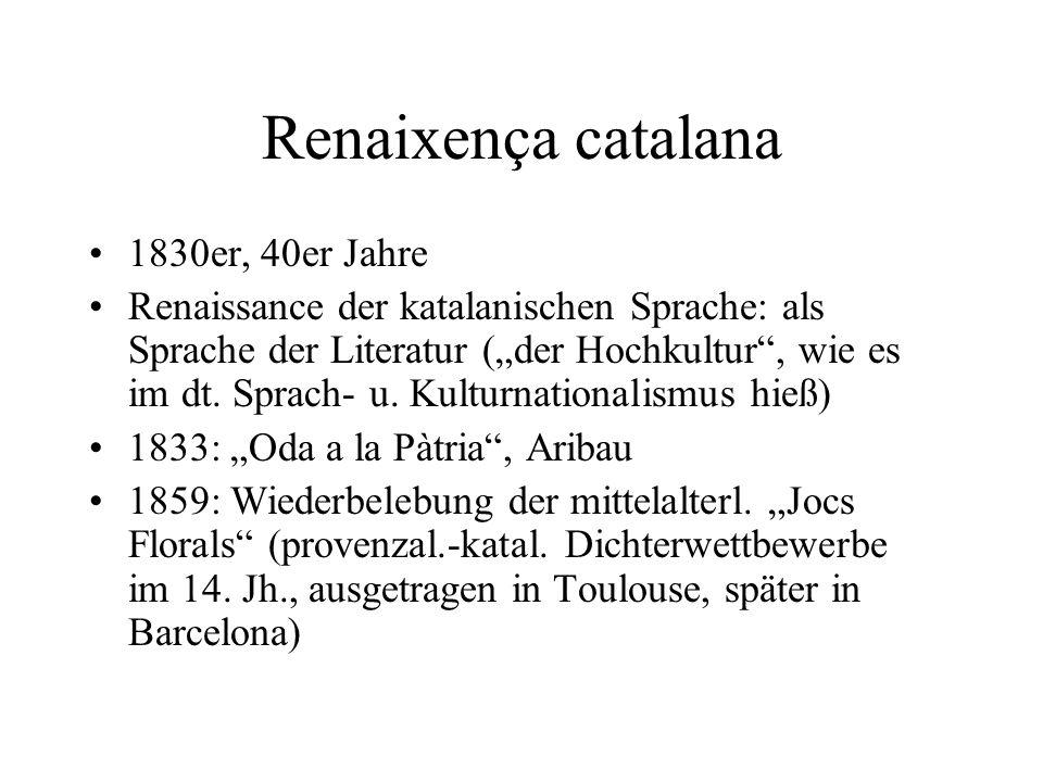 Renaixença catalana 1830er, 40er Jahre Renaissance der katalanischen Sprache: als Sprache der Literatur (der Hochkultur, wie es im dt. Sprach- u. Kult