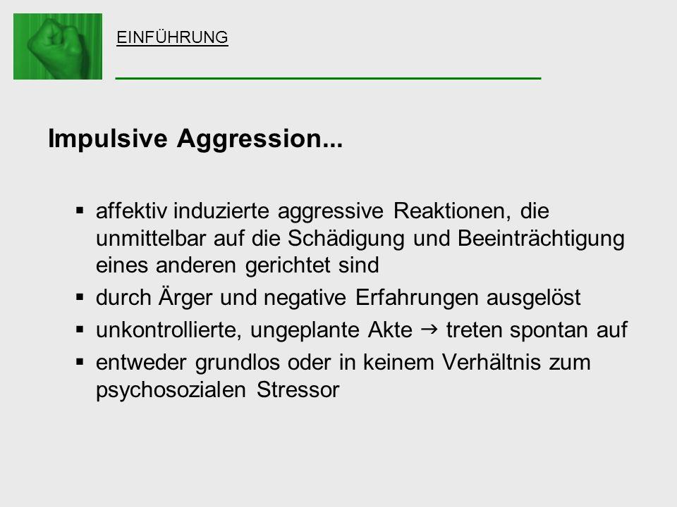 EINFÜHRUNG Impulsive Aggression... affektiv induzierte aggressive Reaktionen, die unmittelbar auf die Schädigung und Beeinträchtigung eines anderen ge