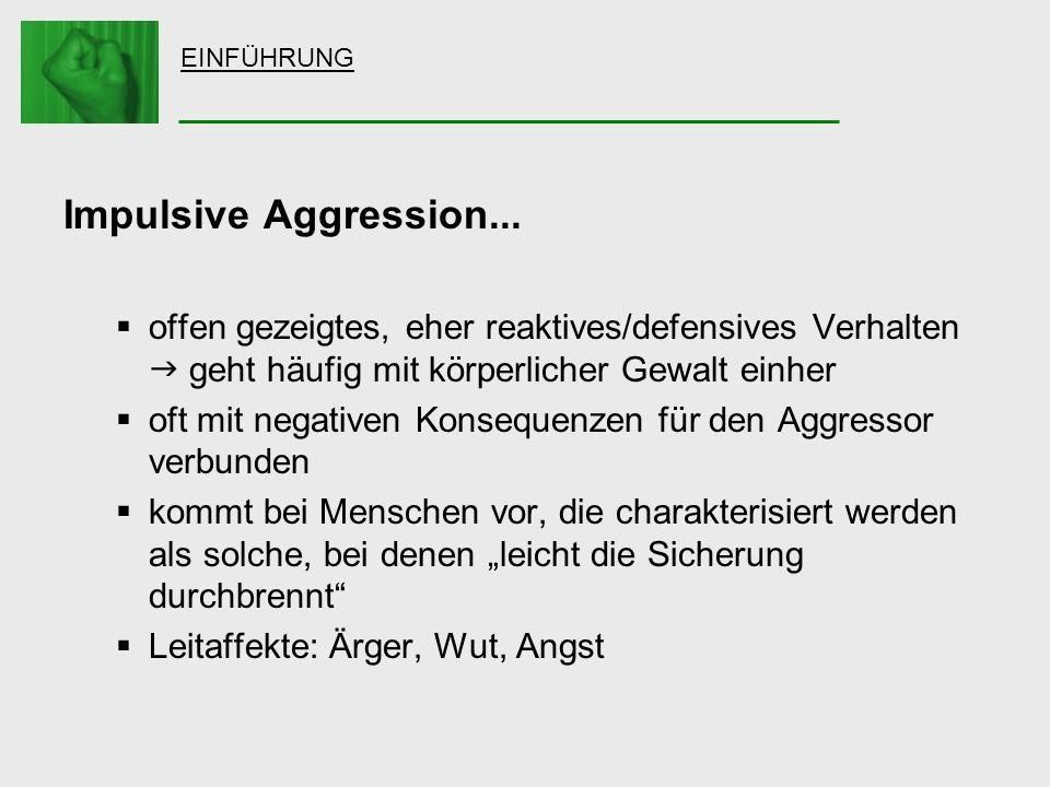 EINFÜHRUNG Impulsive Aggression... offen gezeigtes, eher reaktives/defensives Verhalten geht häufig mit körperlicher Gewalt einher oft mit negativen K