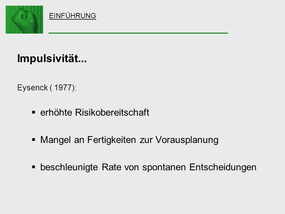 EINFÜHRUNG Impulsivität... Eysenck ( 1977): erhöhte Risikobereitschaft Mangel an Fertigkeiten zur Vorausplanung beschleunigte Rate von spontanen Entsc