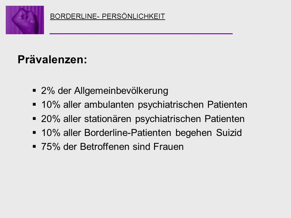 BORDERLINE- PERSÖNLICHKEIT Prävalenzen: 2% der Allgemeinbevölkerung 10% aller ambulanten psychiatrischen Patienten 20% aller stationären psychiatrisch