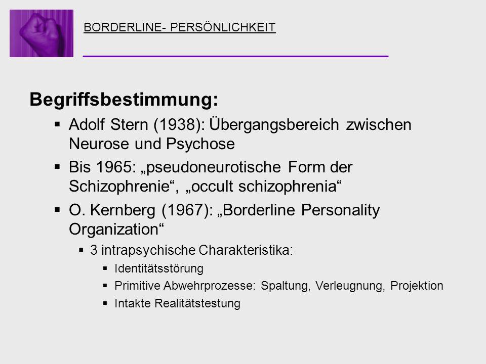 BORDERLINE- PERSÖNLICHKEIT Begriffsbestimmung: Adolf Stern (1938): Übergangsbereich zwischen Neurose und Psychose Bis 1965: pseudoneurotische Form der