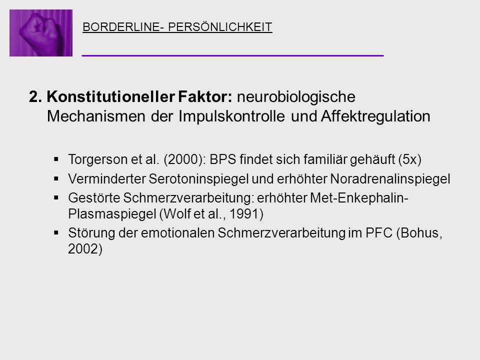 BORDERLINE- PERSÖNLICHKEIT 2. Konstitutioneller Faktor: neurobiologische Mechanismen der Impulskontrolle und Affektregulation Torgerson et al. (2000):