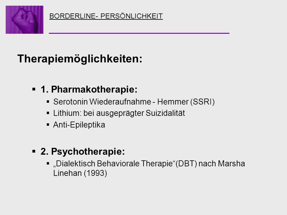 BORDERLINE- PERSÖNLICHKEIT Therapiemöglichkeiten: 1. Pharmakotherapie: Serotonin Wiederaufnahme - Hemmer (SSRI) Lithium: bei ausgeprägter Suizidalität