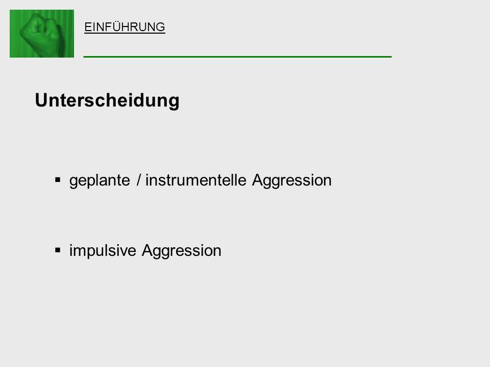 EINFÜHRUNG Unterscheidung geplante / instrumentelle Aggression impulsive Aggression