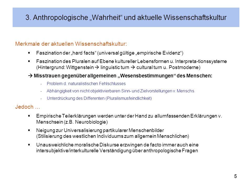 5 3. Anthropologische Wahrheit und aktuelle Wissenschaftskultur Merkmale der aktuellen Wissenschaftskultur: Faszination der hard facts (universal gült