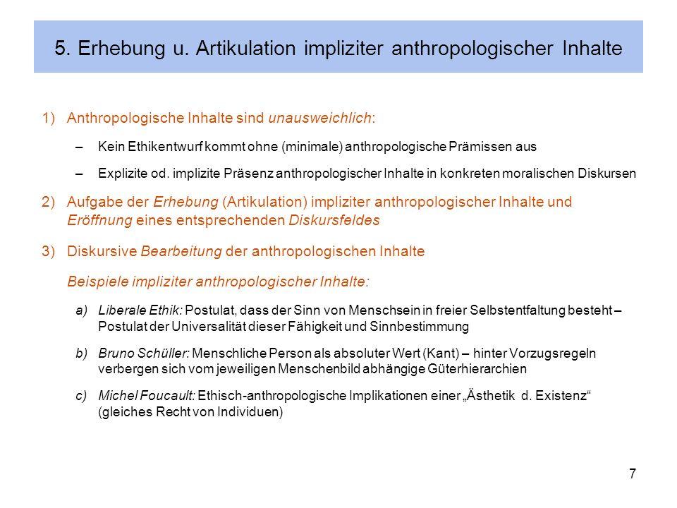 7 5. Erhebung u. Artikulation impliziter anthropologischer Inhalte 1)Anthropologische Inhalte sind unausweichlich: –Kein Ethikentwurf kommt ohne (mini