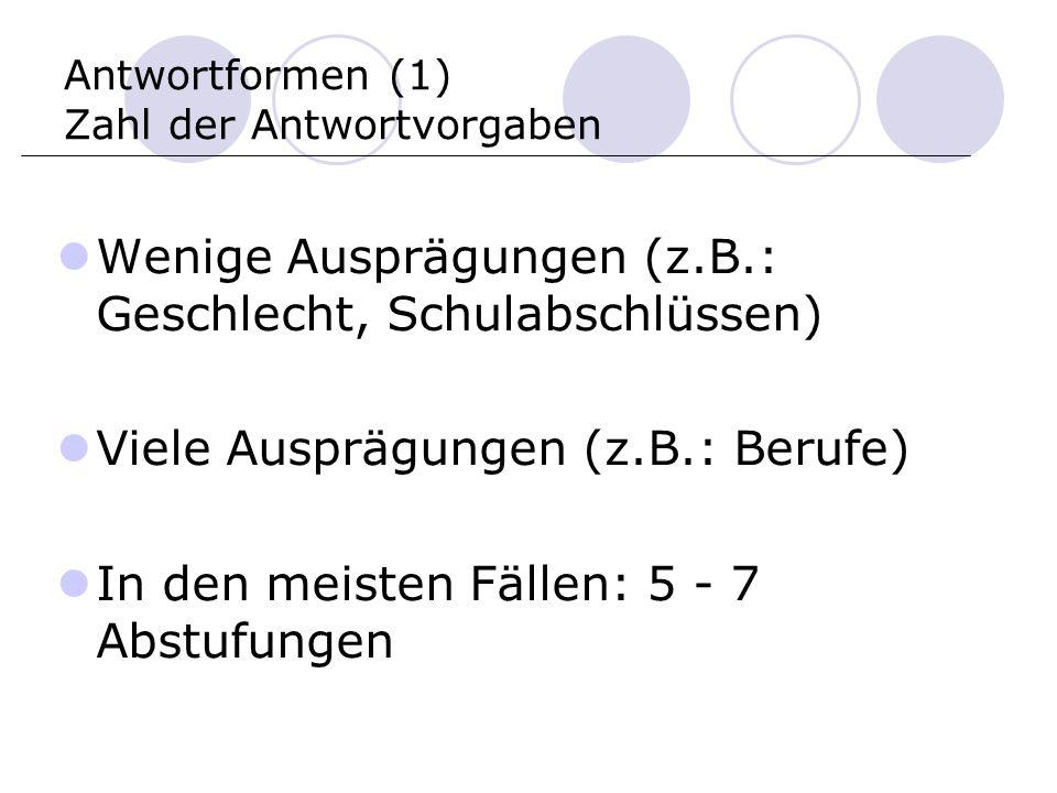 Antwortformen (1) Zahl der Antwortvorgaben Wenige Ausprägungen (z.B.: Geschlecht, Schulabschlüssen) Viele Ausprägungen (z.B.: Berufe) In den meisten Fällen: 5 - 7 Abstufungen