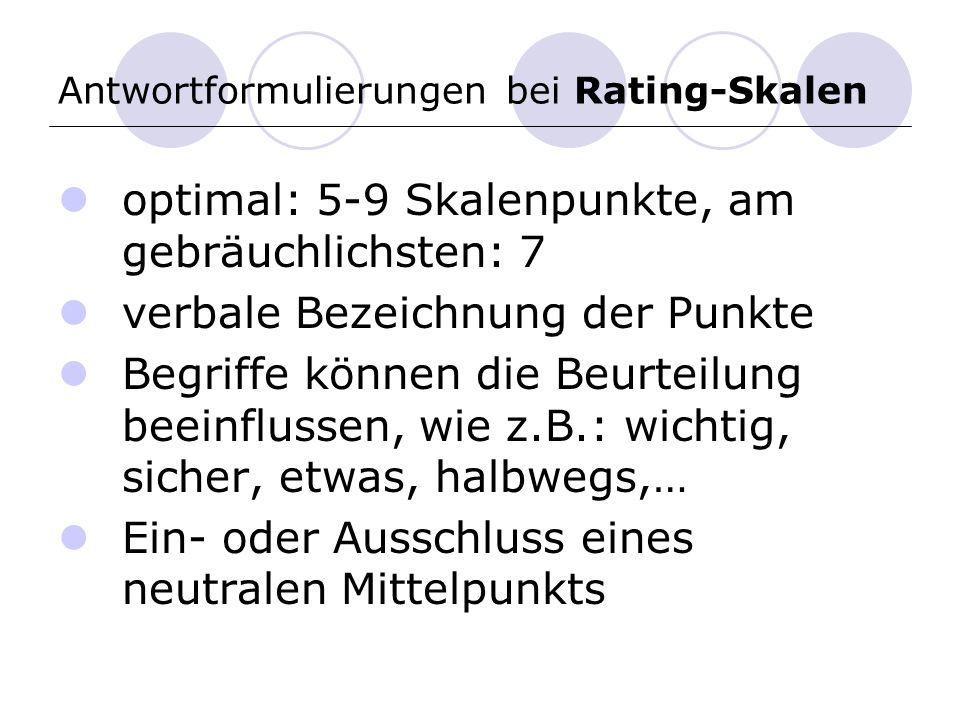 Antwortformulierungen bei Rating-Skalen optimal: 5-9 Skalenpunkte, am gebräuchlichsten: 7 verbale Bezeichnung der Punkte Begriffe können die Beurteilung beeinflussen, wie z.B.: wichtig, sicher, etwas, halbwegs,… Ein- oder Ausschluss eines neutralen Mittelpunkts