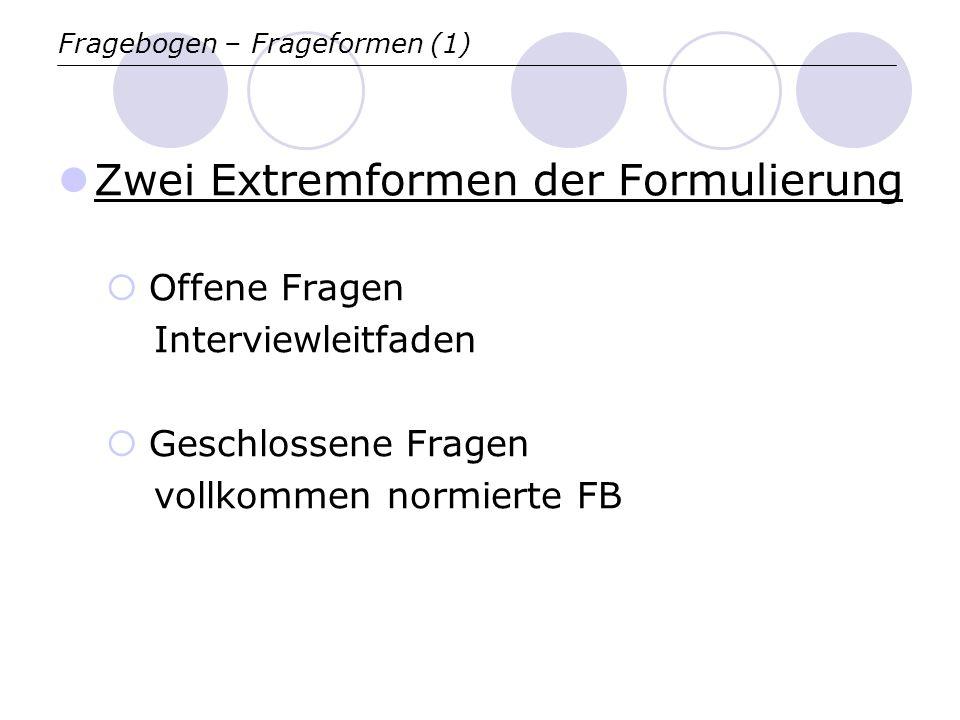 Fragebogen – Frageformen (1) Zwei Extremformen der Formulierung Offene Fragen Interviewleitfaden Geschlossene Fragen vollkommen normierte FB