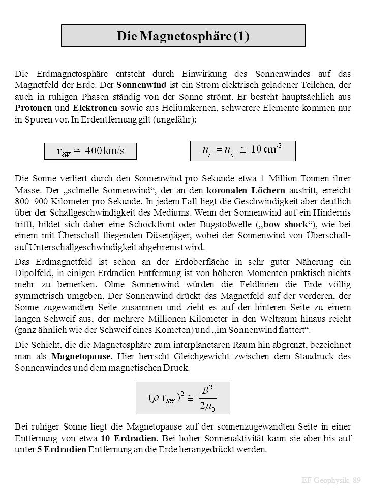 EF Geophysik 89 Die Magnetosphäre (1) Die Erdmagnetosphäre entsteht durch Einwirkung des Sonnenwindes auf das Magnetfeld der Erde.