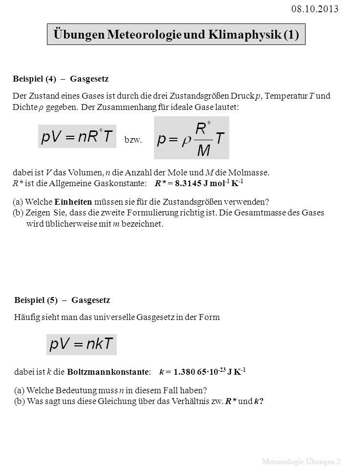 Meteorologie Übungen 3 Beispiel (6) – Gasgesetz (a) Bestimmen Sie das Molvolumen, also das Volumen von 1 Mol eines Gases bei Normalbedingungen: T 0 = 273.15 K und p 0 = 1013.25 hPa (b) Überprüfen Sie die Einheiten.