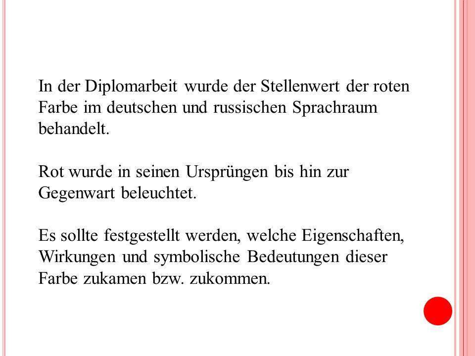 In der Diplomarbeit wurde der Stellenwert der roten Farbe im deutschen und russischen Sprachraum behandelt. Rot wurde in seinen Ursprüngen bis hin zur