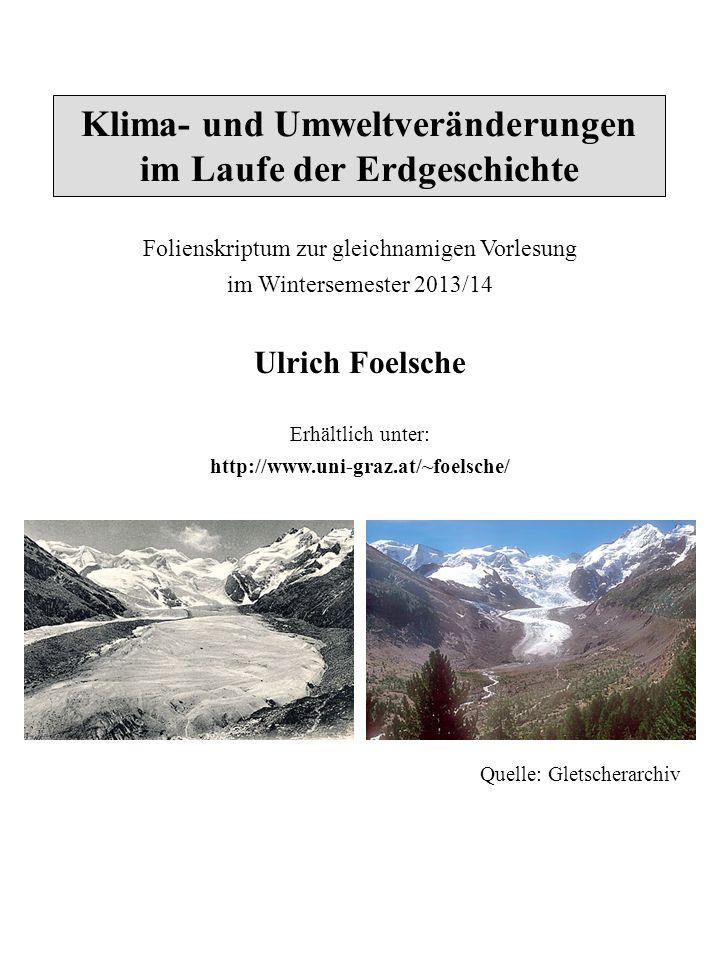 Klima- und Umweltveränderungen im Laufe der Erdgeschichte Folienskriptum zur gleichnamigen Vorlesung im Wintersemester 2013/14 Ulrich Foelsche Erhältlich unter: http://www.uni-graz.at/~foelsche/ Quelle: Gletscherarchiv