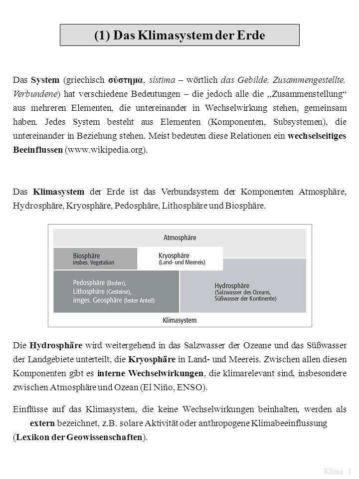 (1) Das Klimasystem der Erde Das System (griechisch σύστημα, sístima – wörtlich das Gebilde, Zusammengestellte, Verbundene) hat verschiedene Bedeutungen – die jedoch alle die Zusammenstellung aus mehreren Elementen, die untereinander in Wechselwirkung stehen, gemeinsam haben.