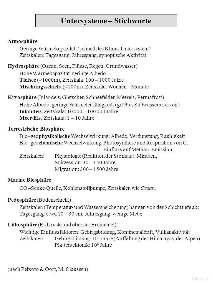 Untersysteme – Stichworte Atmosphäre Geringe Wärmekapazität, schnellstes Klima-Untersystem Zeitskalen: Tagesgang, Jahresgang, synoptische Aktivität Hydrosphäre (Ozean, Seen, Flüsse, Regen, Grundwasser) Hohe Wärmekapazität, geringe Albedo Tiefsee (>1000m), Zeitskala: 100 – 1000 Jahre Mischungsschicht (<100m), Zeitskala: Wochen – Monate Kryosphäre (Inlandeis, Gletscher, Schneefelder, Meereis, Permafrost) Hohe Albedo, geringe Wärmeleitfähigkeit, (größtes Süßwasserreservoir) Inlandeis, Zeitskala: 10 000 – 100 000 Jahre Meer-Eis, Zeitskala: 1 – 10 Jahre Terrestrische Biosphäre Bio–geophysikalische Wechselwirkung: Albedo, Verdunstung, Rauhigkeit Bio–geochemische Wechselwirkung: Photosynthese und Respiration von C, Einfluss auf Methan–Emission Zeitskalen: Physiologie (Reaktion der Stomata): Minuten, Sukzession: 30 – 150 Jahre, Migration: 300 – 1500 Jahre Marine Biosphäre CO 2 -Senke/Quelle, Kohlenstoffpumpe, Zeitskalen wie Ozean.
