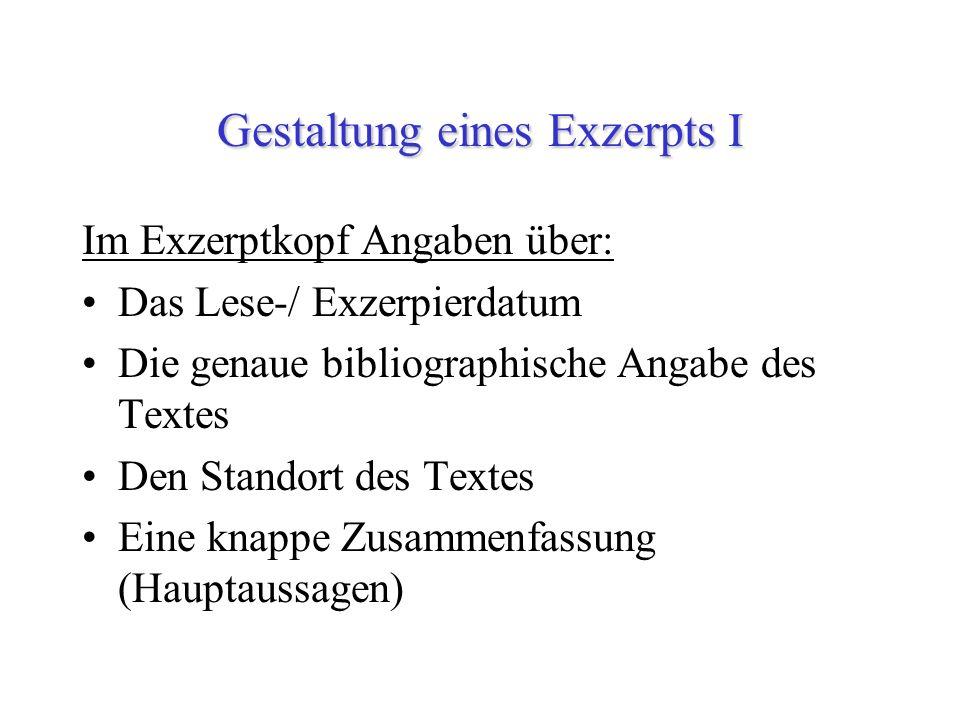Gestaltung eines Exzerpts I Im Exzerptkopf Angaben über: Das Lese-/ Exzerpierdatum Die genaue bibliographische Angabe des Textes Den Standort des Text
