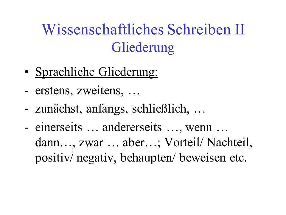 Wissenschaftliches Schreiben II Gliederung Sprachliche Gliederung: -erstens, zweitens, … -zunächst, anfangs, schließlich, … -einerseits … andererseits