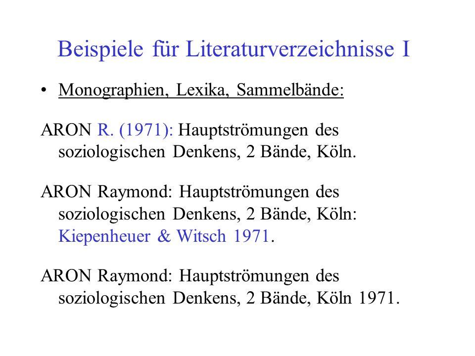 Beispiele für Literaturverzeichnisse I Monographien, Lexika, Sammelbände: ARON R. (1971): Hauptströmungen des soziologischen Denkens, 2 Bände, Köln. A