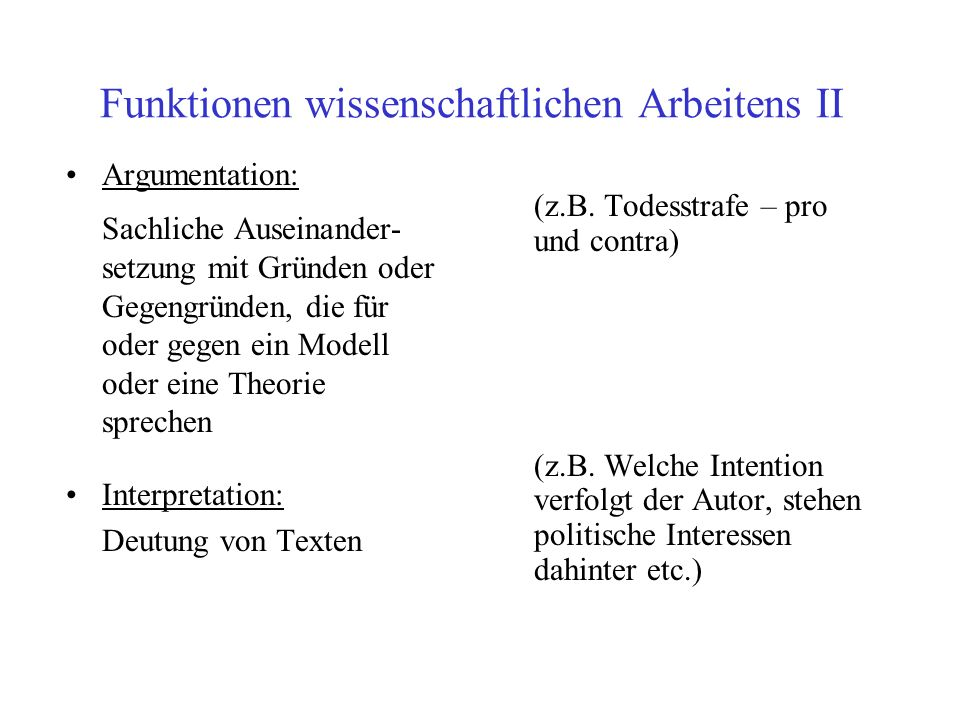 Funktionen wissenschaftlichen Arbeitens II Argumentation: Sachliche Auseinander- setzung mit Gründen oder Gegengründen, die für oder gegen ein Modell