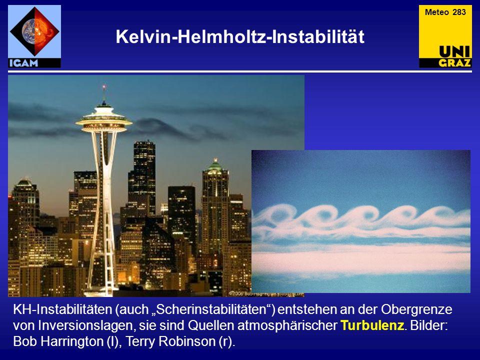 Kelvin-Helmholtz-Instabilität Meteo 283 KH-Instabilitäten (auch Scherinstabilitäten) entstehen an der Obergrenze von Inversionslagen, sie sind Quellen