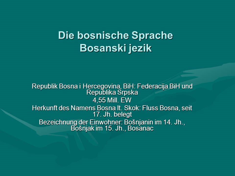 Die bosnische Sprache Bosanski jezik Republik Bosna i Hercegovina, BiH: Federacija BiH und Republika Srpska 4,55 Mill. EW Herkunft des Namens Bosna lt