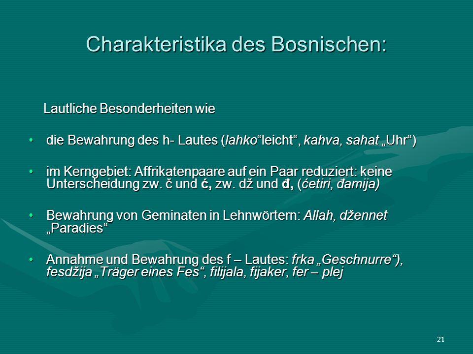 21 Charakteristika des Bosnischen: Lautliche Besonderheiten wie Lautliche Besonderheiten wie die Bewahrung des h- Lautes (lahkoleicht, kahva, sahat Uh