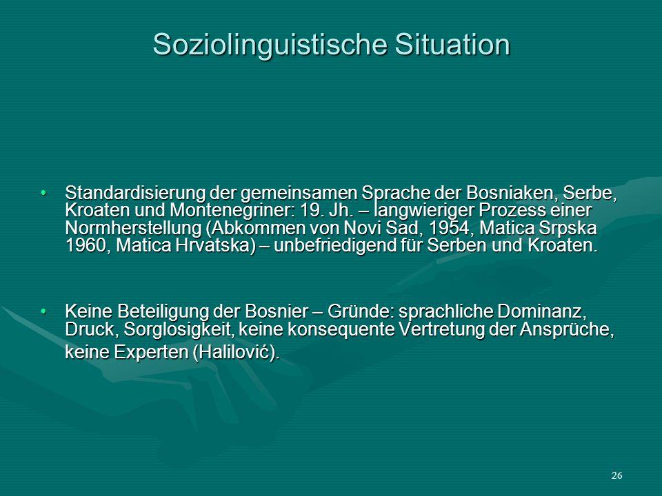 26 Soziolinguistische Situation Standardisierung der gemeinsamen Sprache der Bosniaken, Serbe, Kroaten und Montenegriner: 19. Jh. – langwieriger Proze