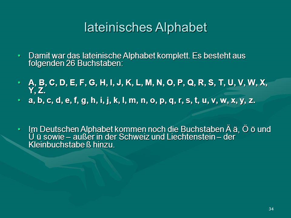 34 lateinisches Alphabet Damit war das lateinische Alphabet komplett. Es besteht aus folgenden 26 Buchstaben:Damit war das lateinische Alphabet komple