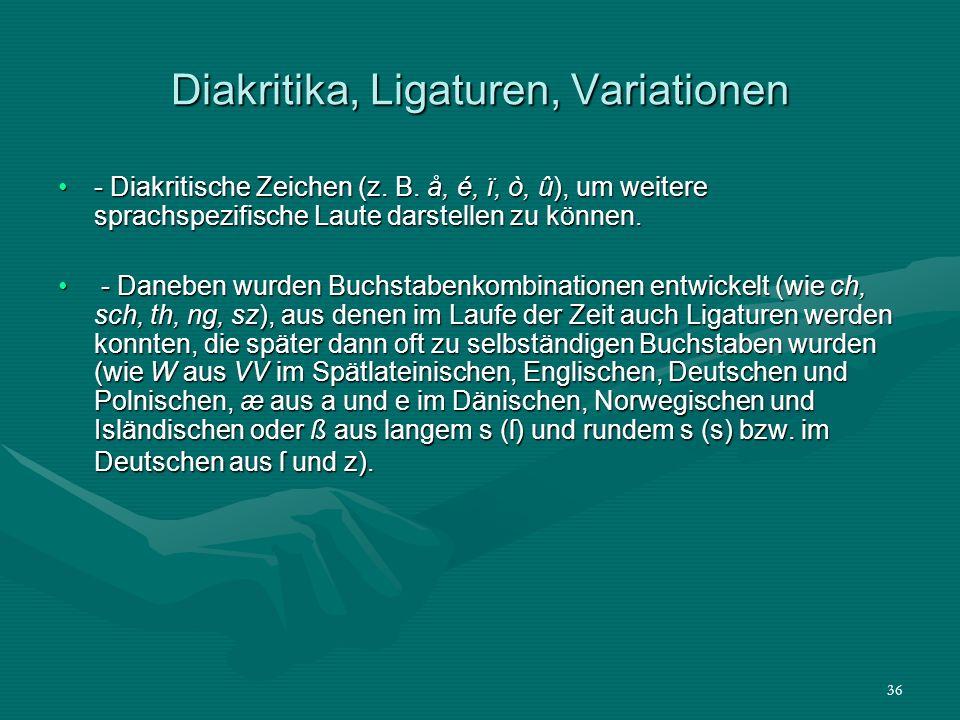 36 Diakritika, Ligaturen, Variationen - Diakritische Zeichen (z. B. å, é, ï, ò, û), um weitere sprachspezifische Laute darstellen zu können.- Diakriti