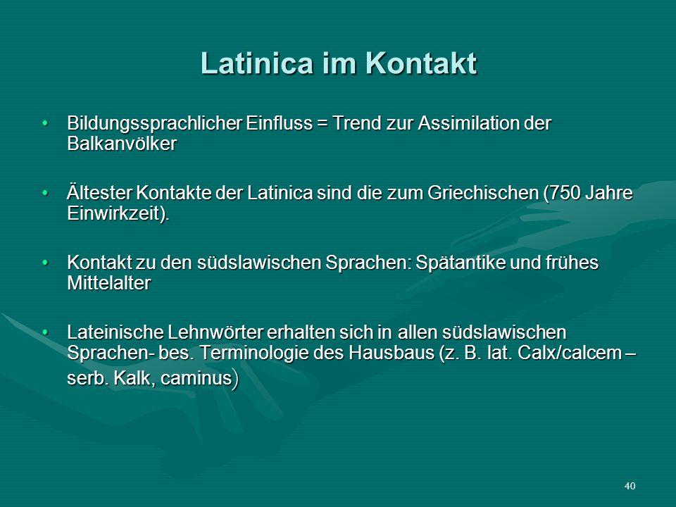 40 Latinica im Kontakt Bildungssprachlicher Einfluss = Trend zur Assimilation der BalkanvölkerBildungssprachlicher Einfluss = Trend zur Assimilation d
